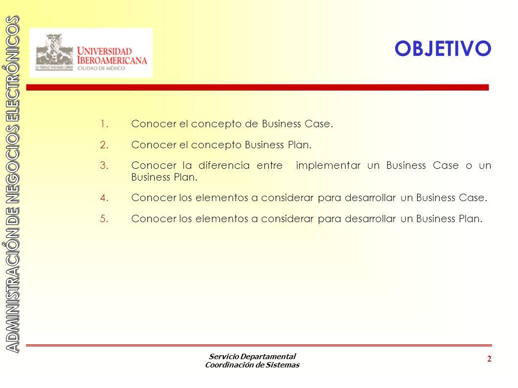 Servicio Departamental Coordinación de Sistemas 2 OBJETIVO 1.Conocer el concepto de Business Case. 2.Conocer el concepto Business Plan. 3.Conocer la d
