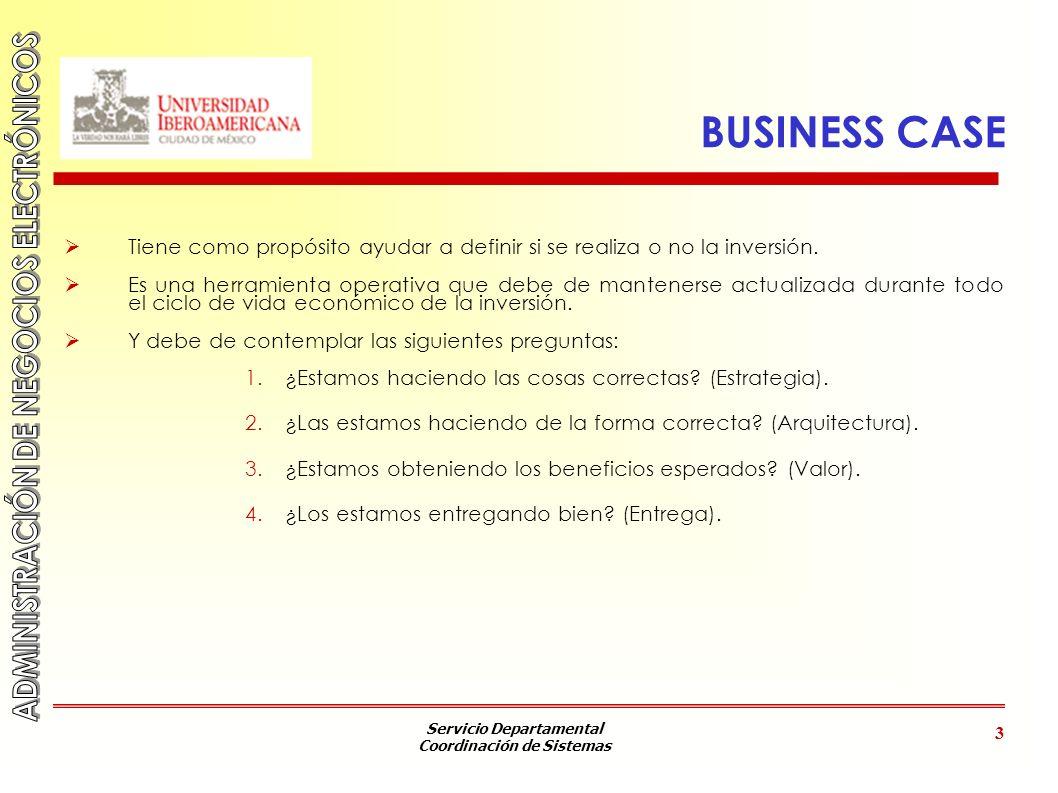 Servicio Departamental Coordinación de Sistemas 3 BUSINESS CASE Tiene como propósito ayudar a definir si se realiza o no la inversión. Es una herramie