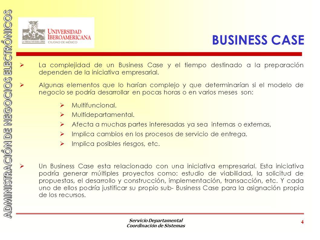 Servicio Departamental Coordinación de Sistemas 4 BUSINESS CASE La complejidad de un Business Case y el tiempo destinado a la preparación dependen de