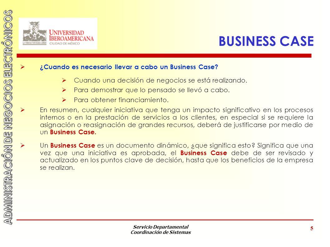 Servicio Departamental Coordinación de Sistemas 5 BUSINESS CASE ¿Cuando es necesario llevar a cabo un Business Case? Cuando una decisión de negocios s