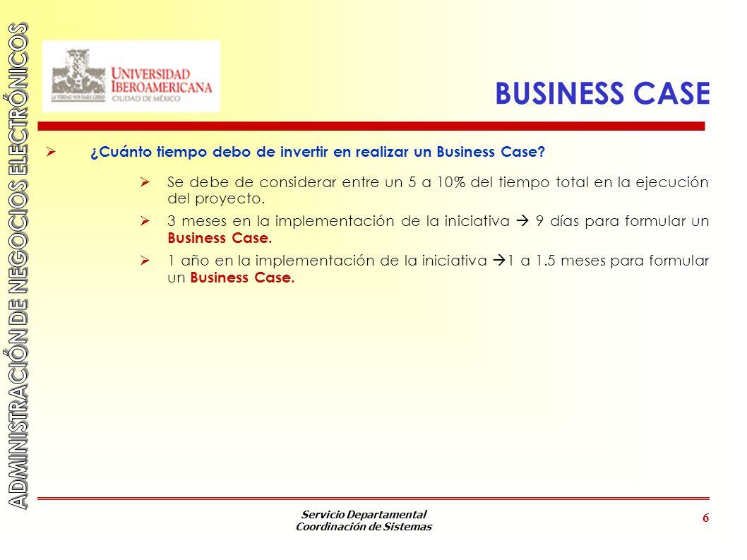 Servicio Departamental Coordinación de Sistemas 6 BUSINESS CASE ¿Cuánto tiempo debo de invertir en realizar un Business Case? Se debe de considerar en