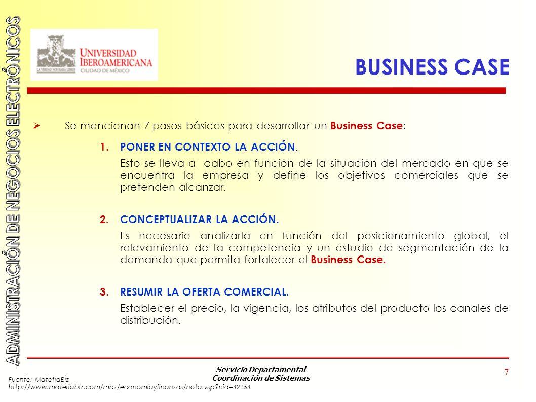 Servicio Departamental Coordinación de Sistemas 7 BUSINESS CASE Se mencionan 7 pasos básicos para desarrollar un Business Case : 1. PONER EN CONTEXTO
