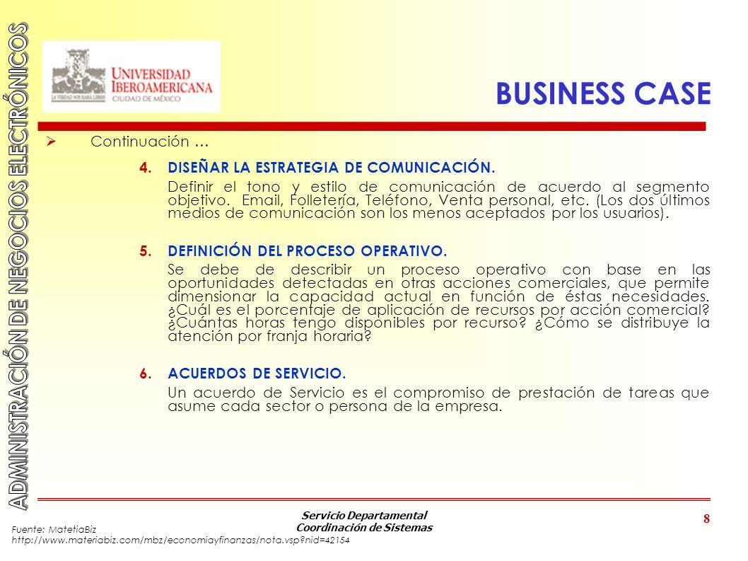 Servicio Departamental Coordinación de Sistemas 8 BUSINESS CASE Continuación … 4. DISEÑAR LA ESTRATEGIA DE COMUNICACIÓN. Definir el tono y estilo de c