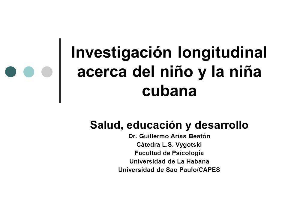 Investigación longitudinal acerca del niño y la niña cubana Salud, educación y desarrollo Dr. Guillermo Arias Beatón Cátedra L.S. Vygotski Facultad de