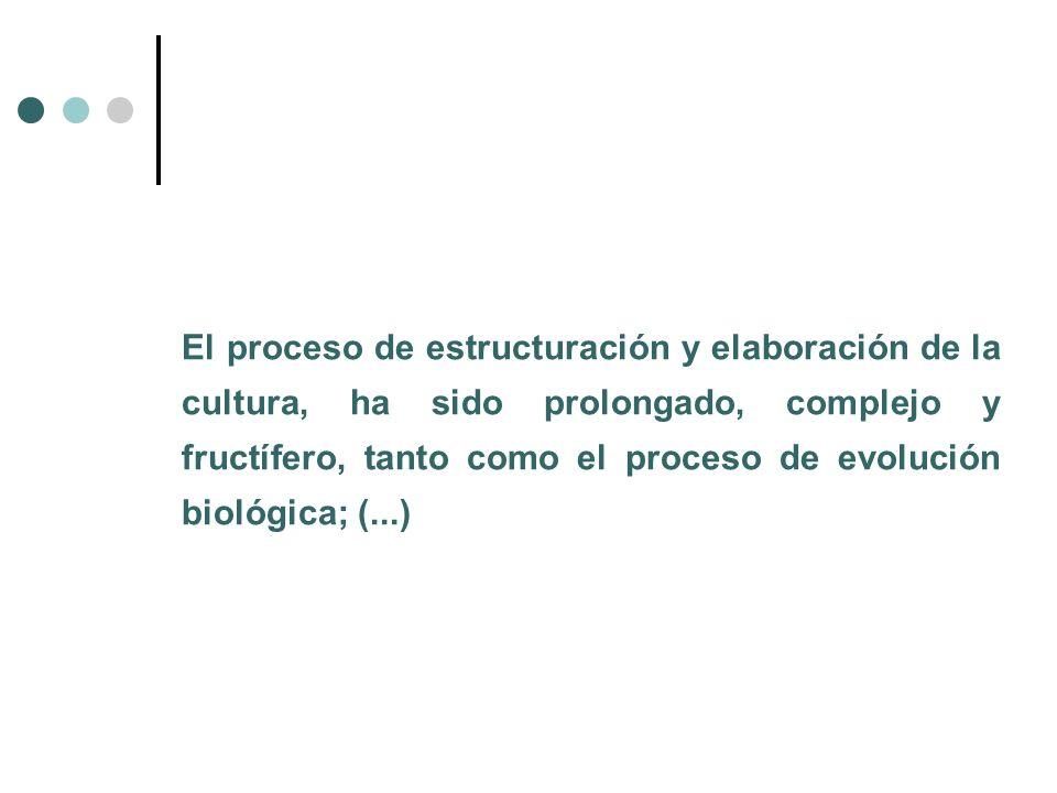 El proceso de estructuración y elaboración de la cultura, ha sido prolongado, complejo y fructífero, tanto como el proceso de evolución biológica; (..