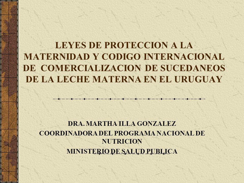 LEYES DE PROTECCION A LA MATERNIDAD Y CODIGO INTERNACIONAL DE COMERCIALIZACION DE SUCEDANEOS DE LA LECHE MATERNA EN EL URUGUAY DRA. MARTHA ILLA GONZAL