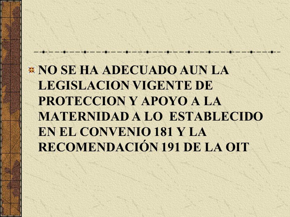 NO SE HA ADECUADO AUN LA LEGISLACION VIGENTE DE PROTECCION Y APOYO A LA MATERNIDAD A LO ESTABLECIDO EN EL CONVENIO 181 Y LA RECOMENDACIÓN 191 DE LA OI
