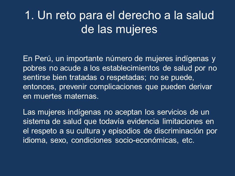 1. Un reto para el derecho a la salud de las mujeres En Perú, un importante número de mujeres indígenas y pobres no acude a los establecimientos de sa