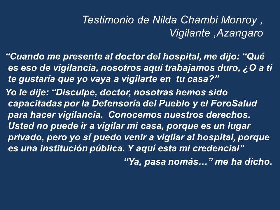 Testimonio de Nilda Chambi Monroy, Vigilante,Azangaro Cuando me presente al doctor del hospital, me dijo: Qué es eso de vigilancia, nosotros aquí trab