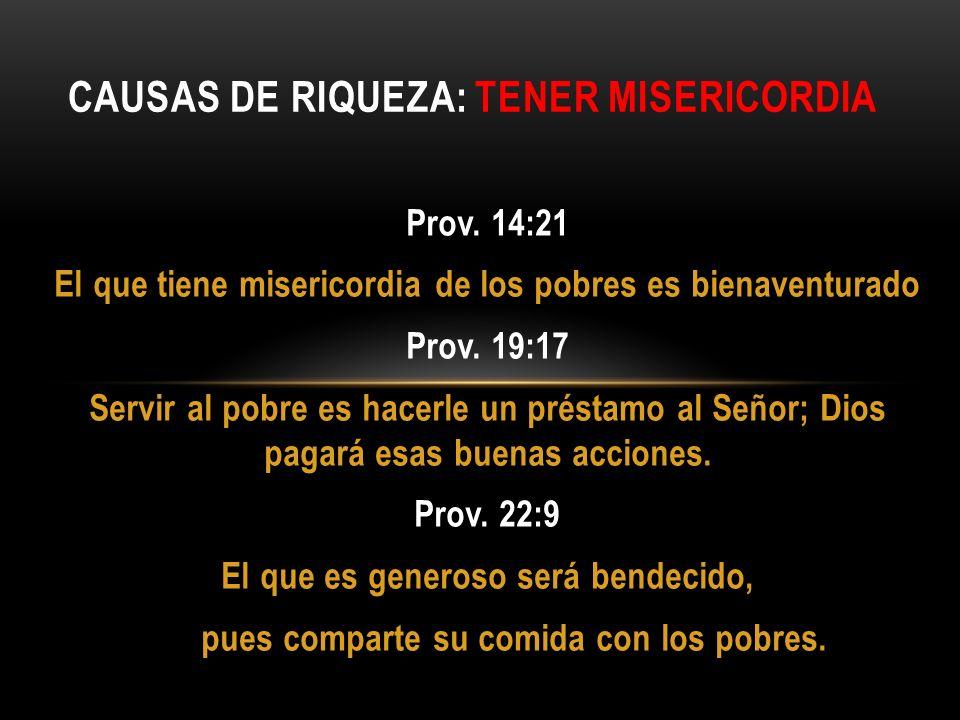 Prov. 14:21 El que tiene misericordia de los pobres es bienaventurado Prov. 19:17 Servir al pobre es hacerle un préstamo al Señor; Dios pagará esas bu
