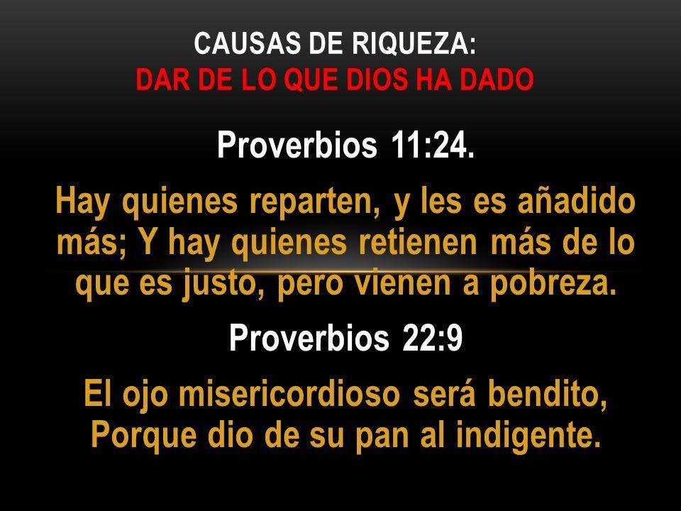 Proverbios 11:24. Hay quienes reparten, y les es añadido más; Y hay quienes retienen más de lo que es justo, pero vienen a pobreza. Proverbios 22:9 El