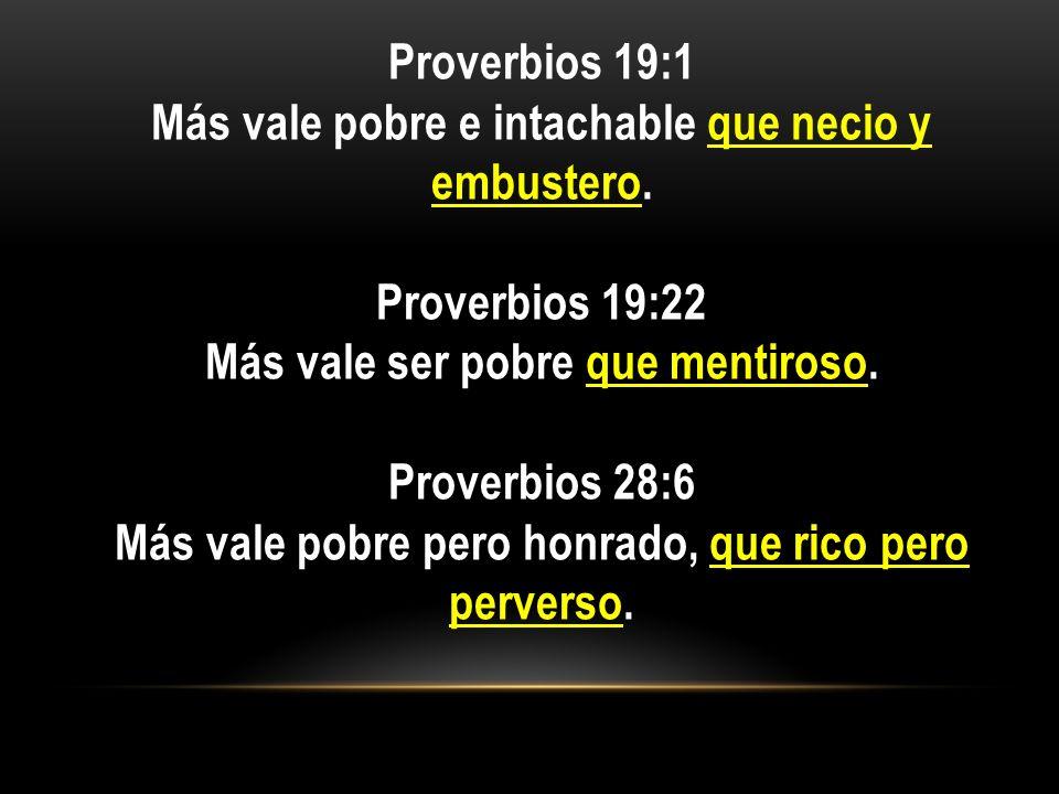 Proverbios 19:1 Más vale pobre e intachable que necio y embustero. Proverbios 19:22 Más vale ser pobre que mentiroso. Proverbios 28:6 Más vale pobre p