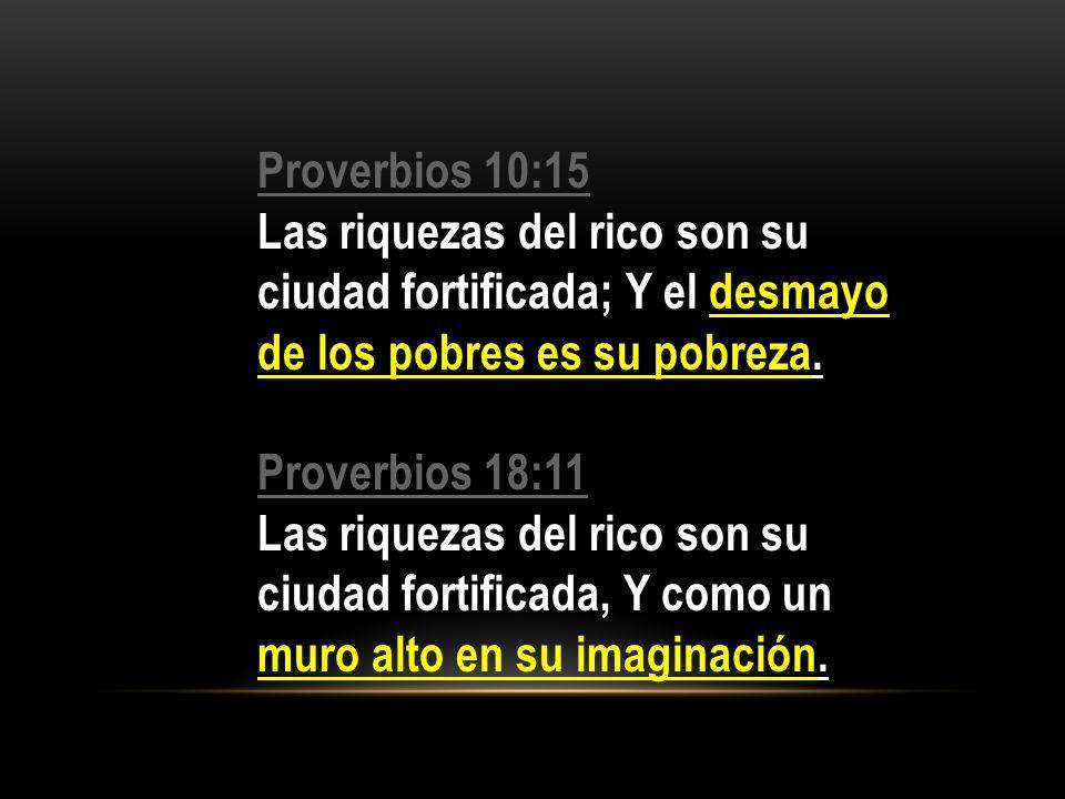 Proverbios 10:15 Proverbios 10:15 Las riquezas del rico son su ciudad fortificada; Y el desmayo de los pobres es su pobreza. Proverbios 18:11 Proverbi
