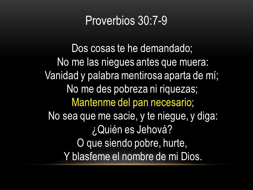 Proverbios 30:7-9 Dos cosas te he demandado; No me las niegues antes que muera: Vanidad y palabra mentirosa aparta de mí; No me des pobreza ni riqueza