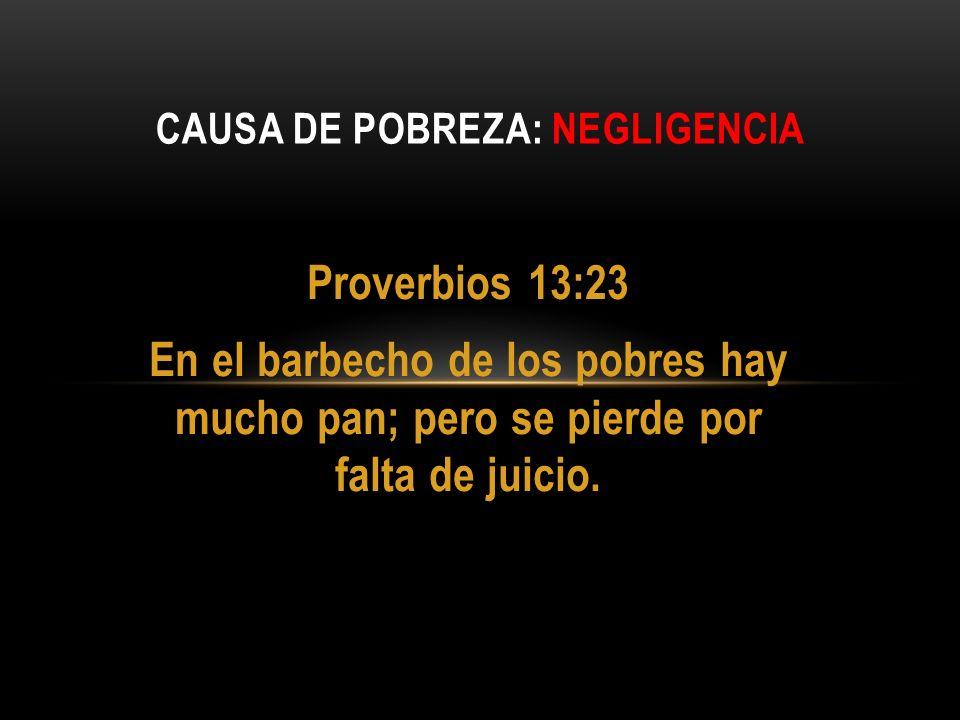 Proverbios 13:23 En el barbecho de los pobres hay mucho pan; pero se pierde por falta de juicio. CAUSA DE POBREZA: NEGLIGENCIA