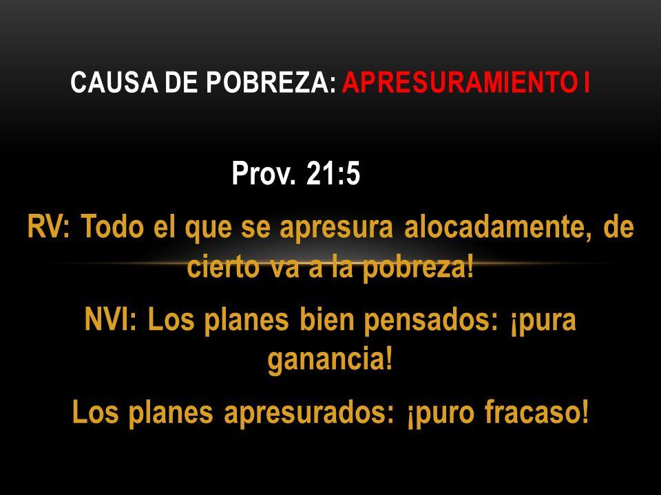 Prov. 21:5 RV: Todo el que se apresura alocadamente, de cierto va a la pobreza! NVI: Los planes bien pensados: ¡pura ganancia! Los planes apresurados: