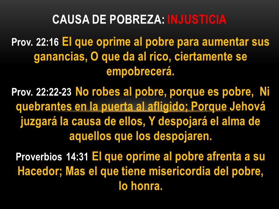 Prov. 22:16 El que oprime al pobre para aumentar sus ganancias, O que da al rico, ciertamente se empobrecerá. Prov. 22:22-23 No robes al pobre, porque