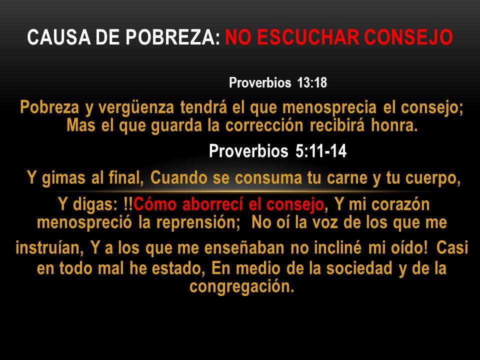Proverbios 13:18 Pobreza y vergüenza tendrá el que menosprecia el consejo; Mas el que guarda la corrección recibirá honra. Proverbios 5:11-14 Y gimas