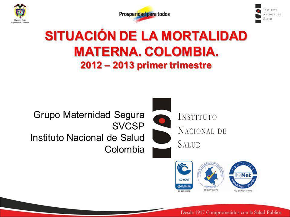 Grupo Maternidad Segura SVCSP Instituto Nacional de Salud Colombia EVALUACION INDICADORES DE VIGILANCIA EN SALUD PUBLICA DE LA MATERNIDAD SEGURA 2013, SEM 12.