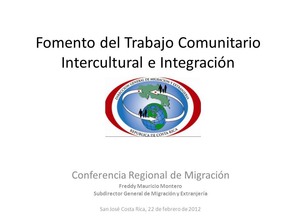 Fomento del Trabajo Comunitario Intercultural e Integración Conferencia Regional de Migración Freddy Mauricio Montero Subdirector General de Migración