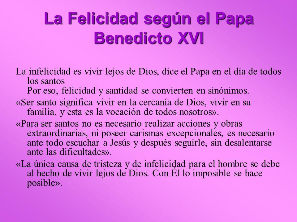 La Felicidad según el Papa Benedicto XVI La infelicidad es vivir lejos de Dios, dice el Papa en el día de todos los santos Por eso, felicidad y santid