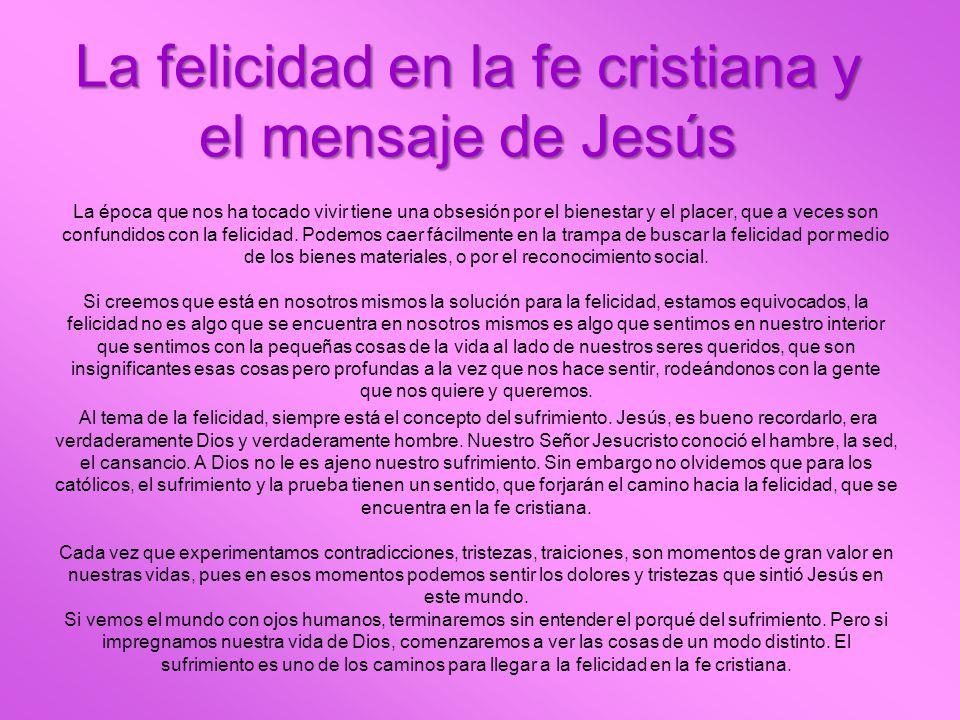 La felicidad en la fe cristiana y el mensaje de Jesús La época que nos ha tocado vivir tiene una obsesión por el bienestar y el placer, que a veces so