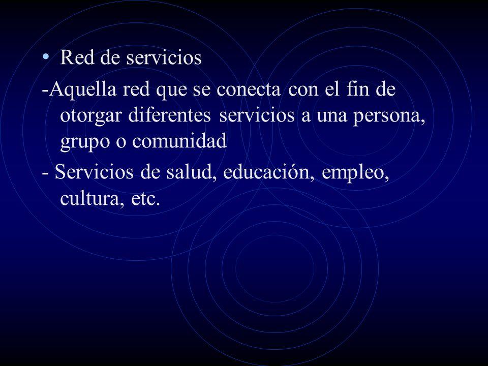Red de servicios -Aquella red que se conecta con el fin de otorgar diferentes servicios a una persona, grupo o comunidad - Servicios de salud, educaci