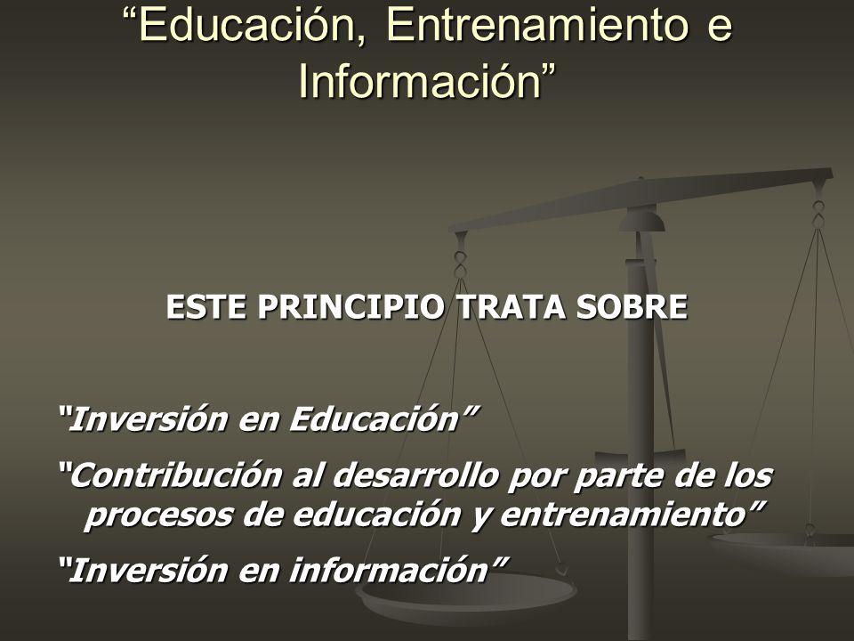 Educación, Entrenamiento e Información ESTE PRINCIPIO TRATA SOBRE Inversión en Educación Contribución al desarrollo por parte de los procesos de educa