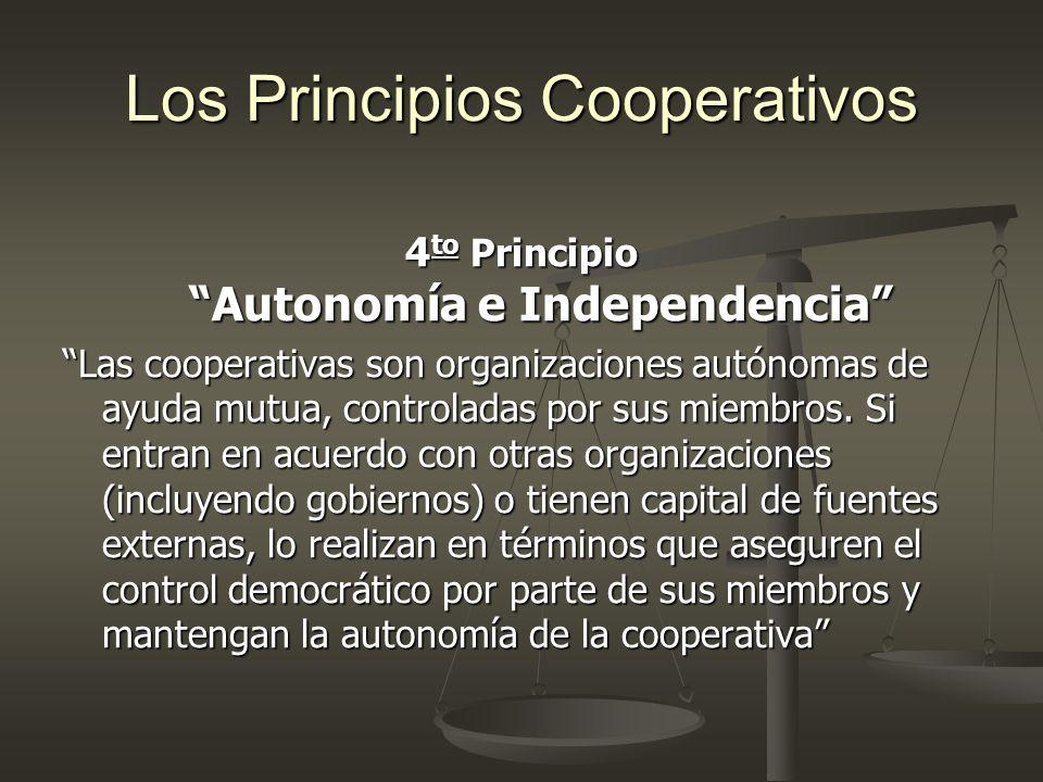 Los Principios Cooperativos 4 to Principio Autonomía e Independencia Las cooperativas son organizaciones autónomas de ayuda mutua, controladas por sus