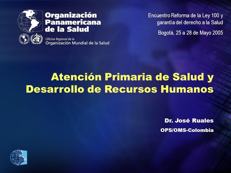 .... Atención Primaria de Salud y Desarrollo de Recursos Humanos Dr. José Ruales OPS/OMS-Colombia Encuentro Reforma de la Ley 100 y garantía del derec
