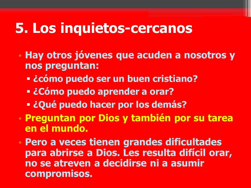 5. Los inquietos-cercanos Hay otros jóvenes que acuden a nosotros y nos preguntan: ¿cómo puedo ser un buen cristiano? ¿Cómo puedo aprender a orar? ¿Qu