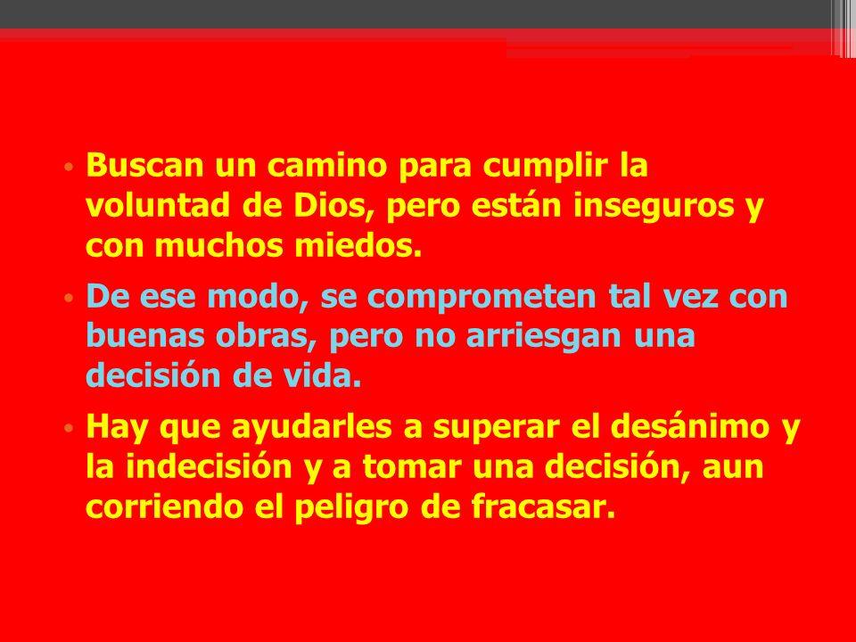 Buscan un camino para cumplir la voluntad de Dios, pero están inseguros y con muchos miedos. De ese modo, se comprometen tal vez con buenas obras, per