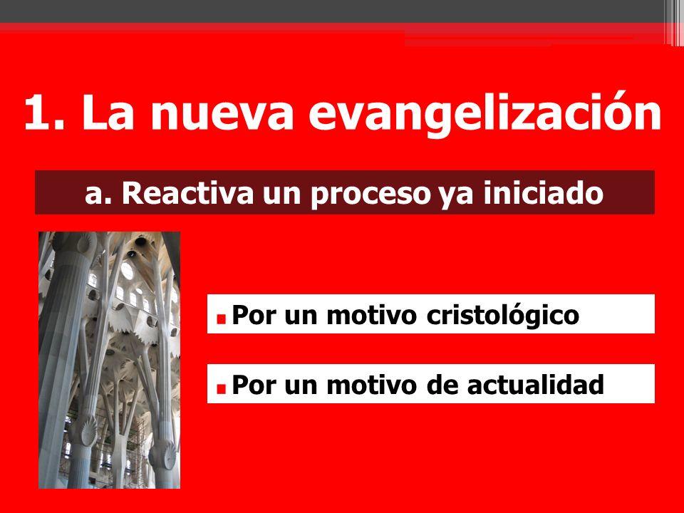 a. Reactiva un proceso ya iniciado Por un motivo cristológico Por un motivo de actualidad 1. La nueva evangelización
