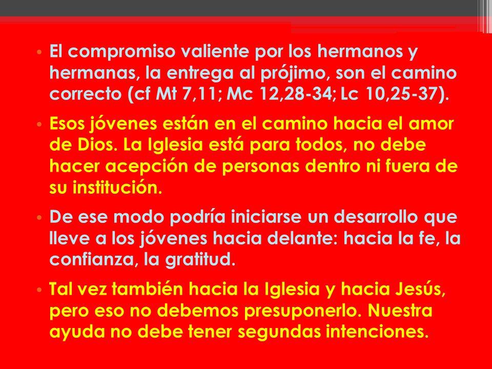El compromiso valiente por los hermanos y hermanas, la entrega al prójimo, son el camino correcto (cf Mt 7,11; Mc 12,28-34; Lc 10,25-37). Esos jóvenes
