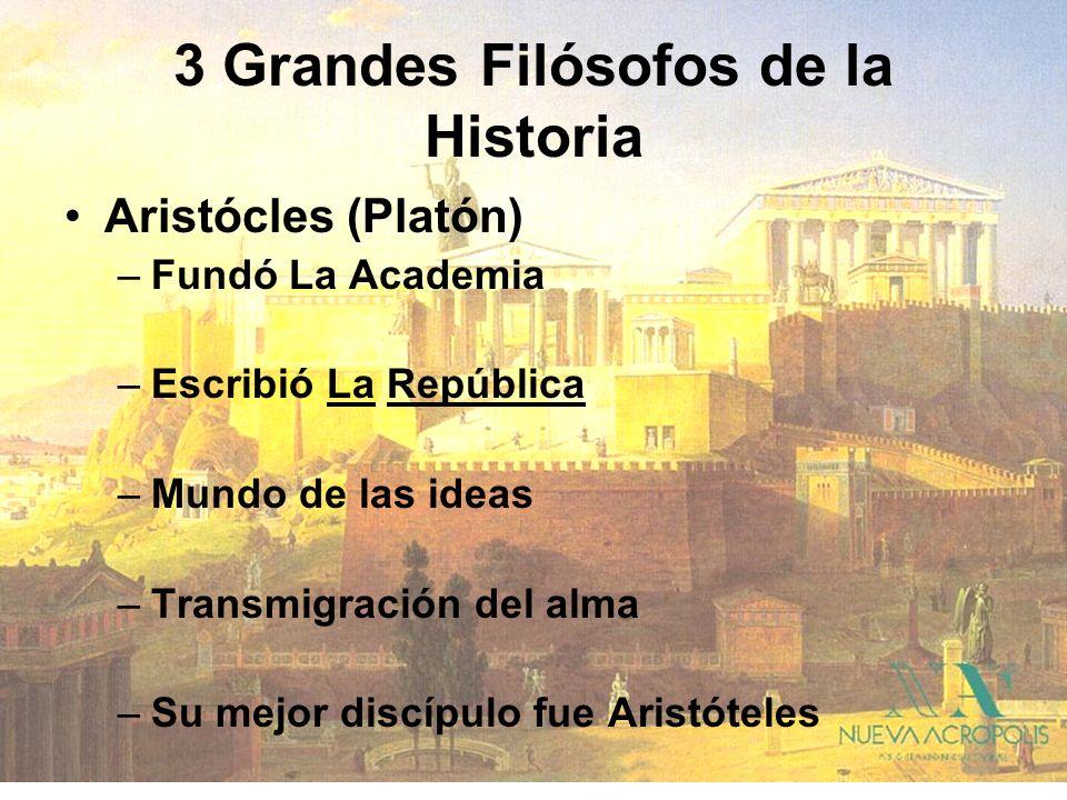 3 Grandes Filósofos de la Historia Aristócles (Platón) –Fundó La Academia –Escribió La República –Mundo de las ideas –Transmigración del alma –Su mejo