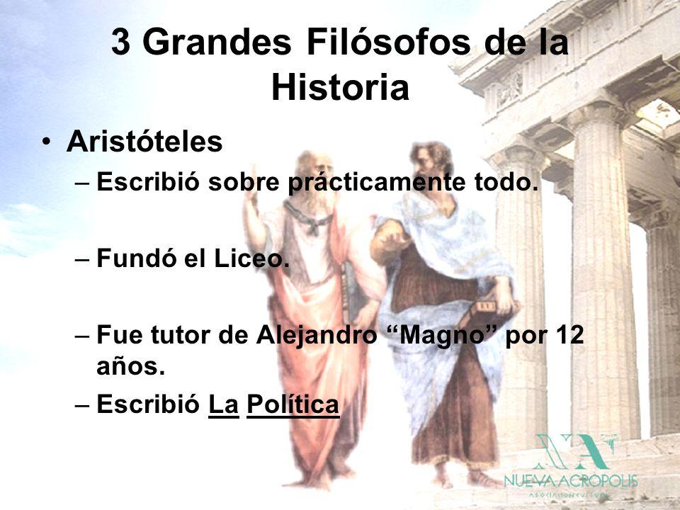 3 Grandes Filósofos de la Historia Aristóteles –Escribió sobre prácticamente todo. –Fundó el Liceo. –Fue tutor de Alejandro Magno por 12 años. –Escrib