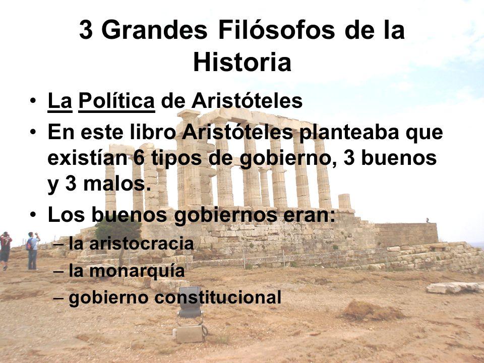3 Grandes Filósofos de la Historia La Política de Aristóteles En este libro Aristóteles planteaba que existían 6 tipos de gobierno, 3 buenos y 3 malos