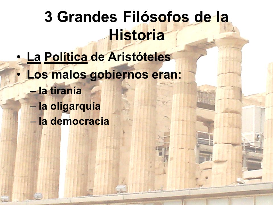 3 Grandes Filósofos de la Historia La Política de Aristóteles Los malos gobiernos eran: –la tiranía –la oligarquía –la democracia