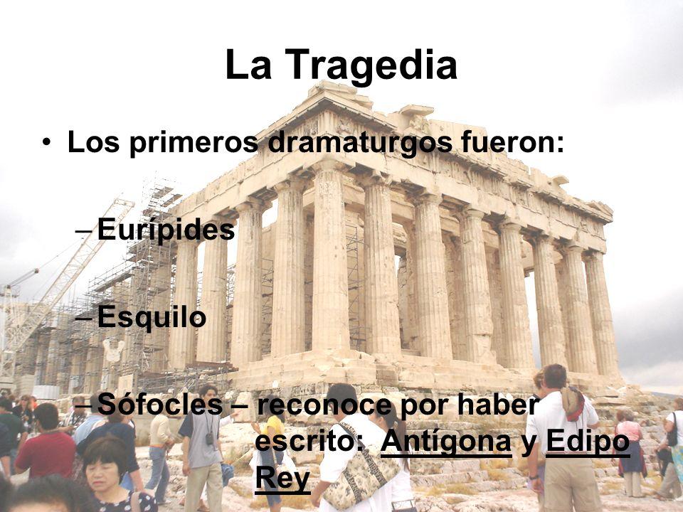La Tragedia Los primeros dramaturgos fueron: –Eurípides –Esquilo –Sófocles – reconoce por haber escrito: Antígona y Edipo Rey