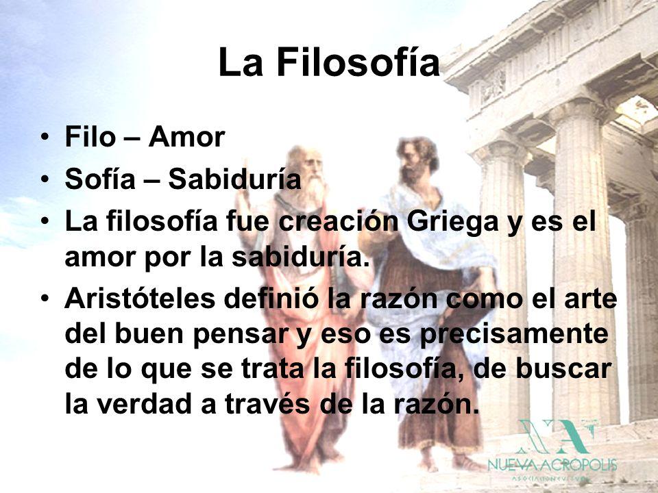 La Filosofía Filo – Amor Sofía – Sabiduría La filosofía fue creación Griega y es el amor por la sabiduría. Aristóteles definió la razón como el arte d