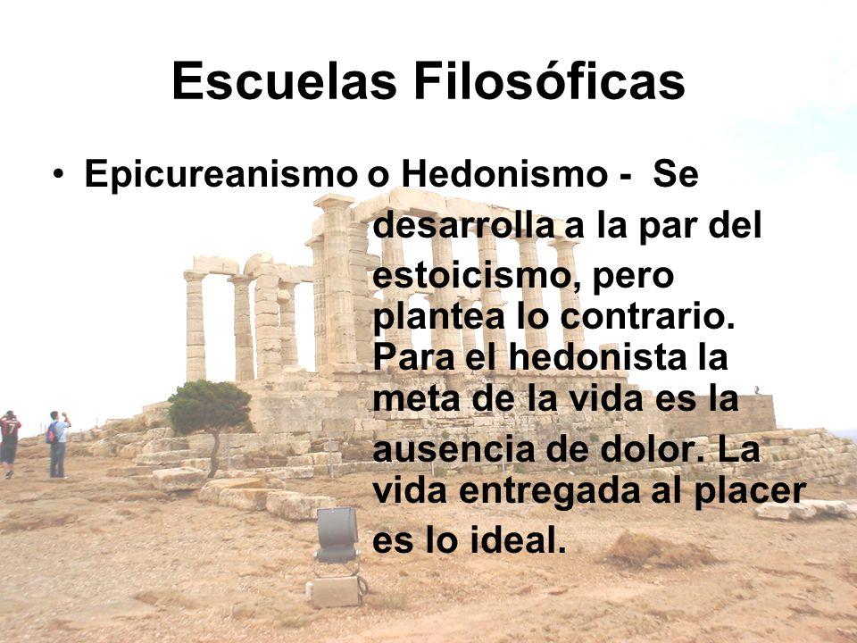 Escuelas Filosóficas Epicureanismo o Hedonismo - Se desarrolla a la par del estoicismo, pero plantea lo contrario. Para el hedonista la meta de la vid