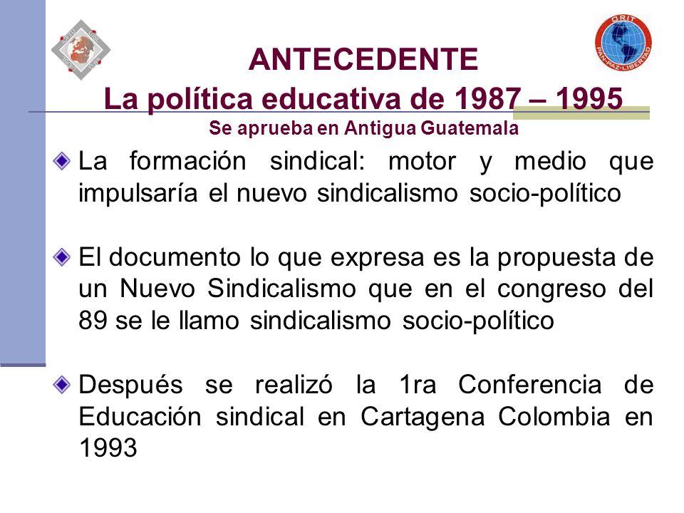 ANTECEDENTE La política educativa de 1987 – 1995 Se aprueba en Antigua Guatemala La formación sindical: motor y medio que impulsaría el nuevo sindical