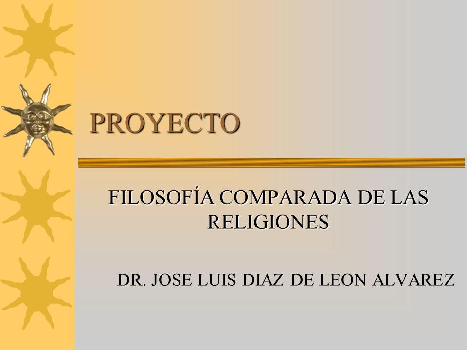PROYECTO FILOSOFÍA COMPARADA DE LAS RELIGIONES DR. JOSE LUIS DIAZ DE LEON ALVAREZ