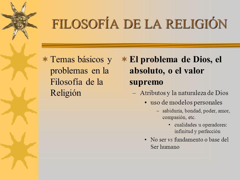 FILOSOFÍA DE LA RELIGIÓN Temas básicos y problemas en la Filosofía de la Religión El problema de Dios, el absoluto, o el valor supremo –Atributos y la