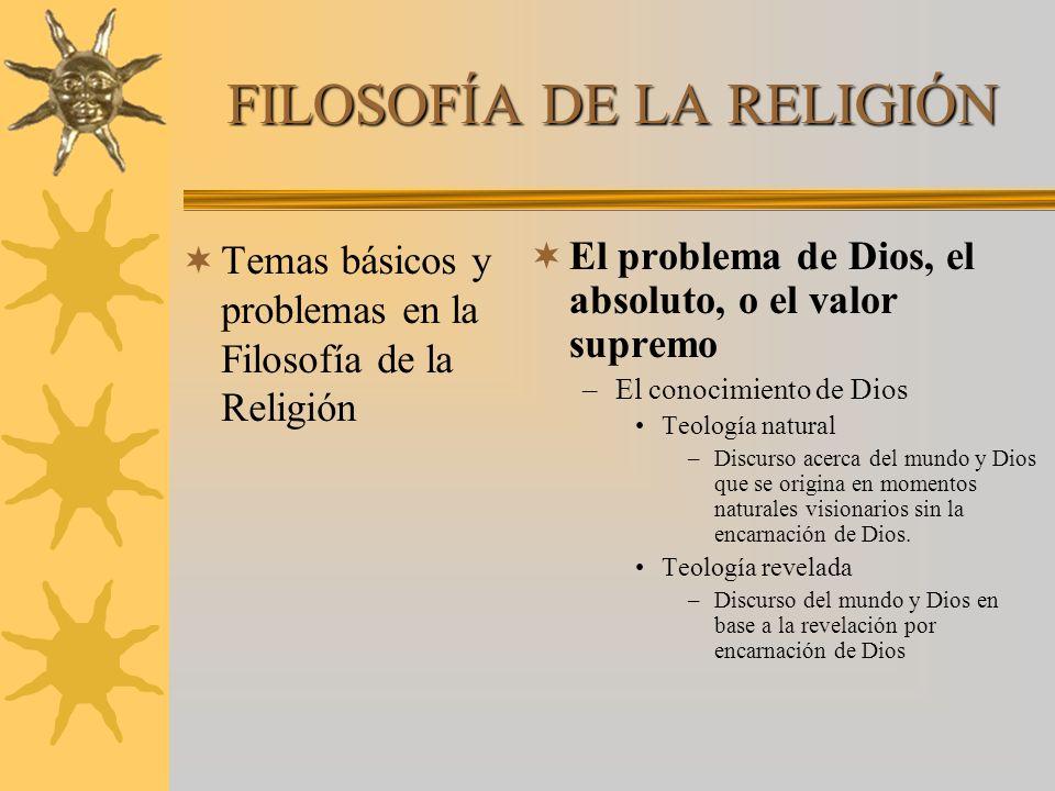 FILOSOFÍA DE LA RELIGIÓN Temas básicos y problemas en la Filosofía de la Religión El problema de Dios, el absoluto, o el valor supremo –El conocimient