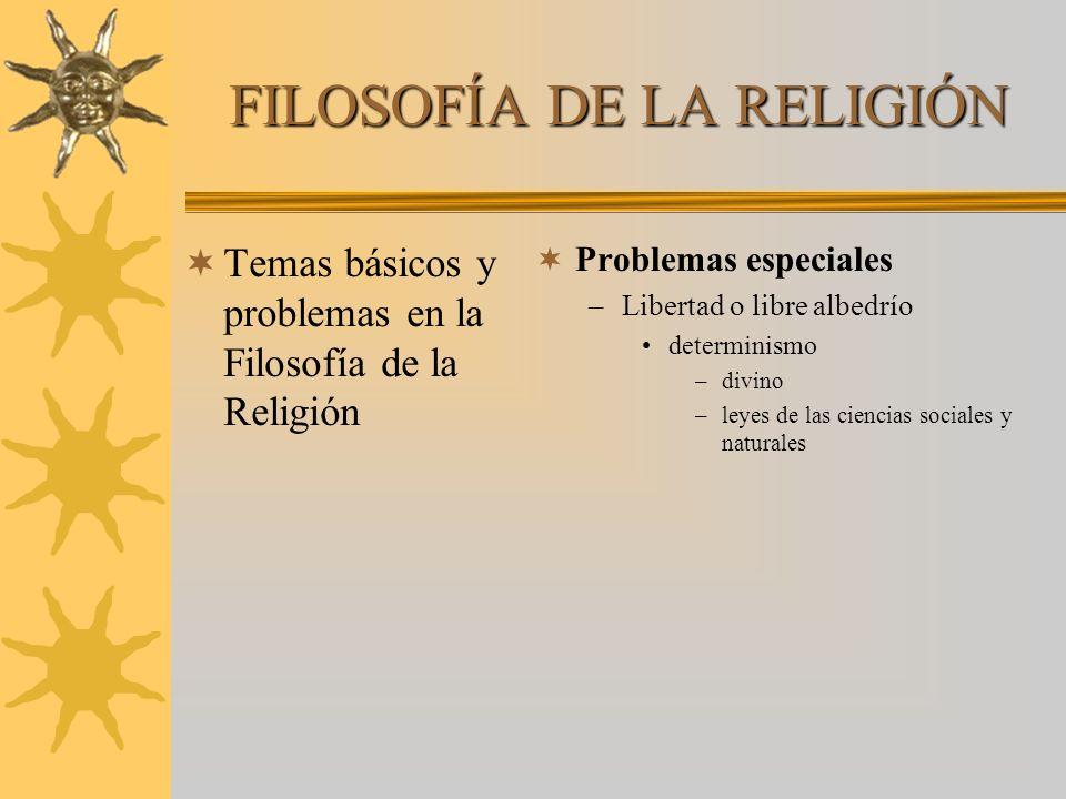 FILOSOFÍA DE LA RELIGIÓN Temas básicos y problemas en la Filosofía de la Religión Problemas especiales –Libertad o libre albedrío determinismo –divino