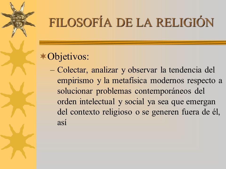 FILOSOFÍA DE LA RELIGIÓN Objetivos: –Colectar, analizar y observar la tendencia del empirismo y la metafísica modernos respecto a solucionar problemas