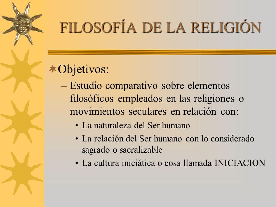 FILOSOFÍA DE LA RELIGIÓN Objetivos: –Estudio comparativo sobre elementos filosóficos empleados en las religiones o movimientos seculares en relación c