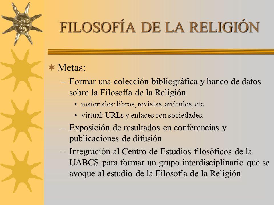 FILOSOFÍA DE LA RELIGIÓN Metas: –Formar una colección bibliográfica y banco de datos sobre la Filosofía de la Religión materiales: libros, revistas, a