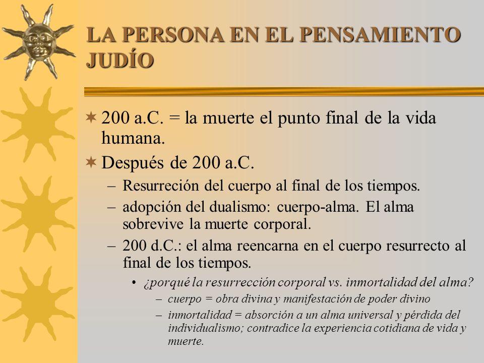 LA PERSONA EN EL PENSAMIENTO JUDÍO 200 a.C. = la muerte el punto final de la vida humana. Después de 200 a.C. –Resurreción del cuerpo al final de los